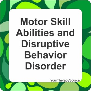 Motor Skill Abilities and Disruptive Behaviors - www.YourTherapySource.com